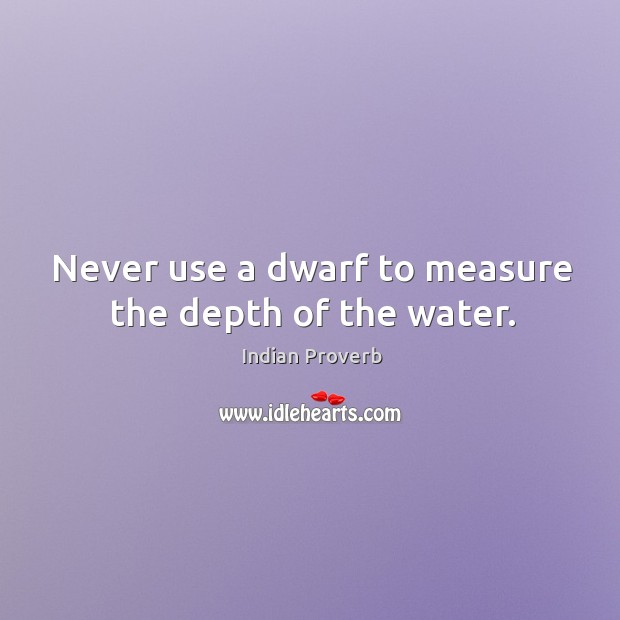 Never use a dwarf to measure the depth of the water. Image