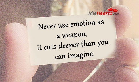 Never use emotion as a weapon, it cuts deeper than you can imagine. Emotion Quotes Image