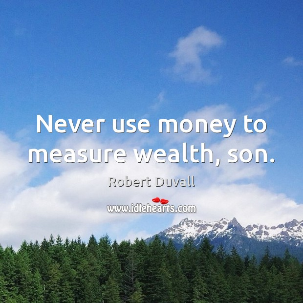 Never use money to measure wealth, son. Robert Duvall Picture Quote