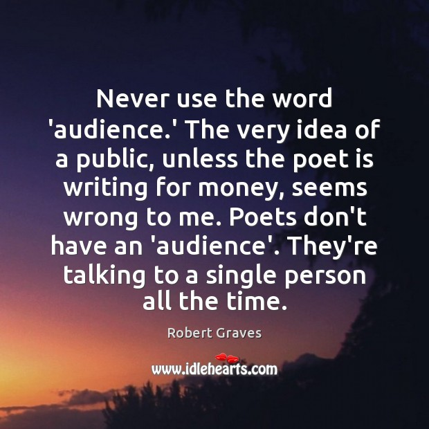 Never use the word 'audience.' The very idea of a public, Robert Graves Picture Quote