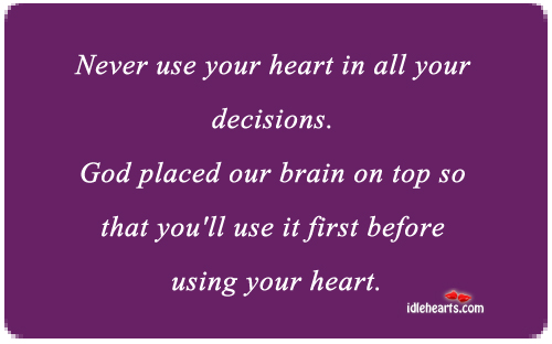 Never Use Your Heart In All Your Decisions.