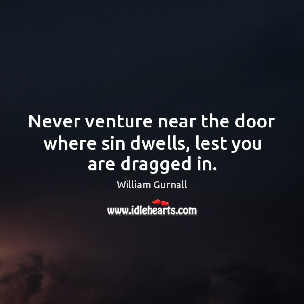 Never venture near the door where sin dwells, lest you are dragged in. William Gurnall Picture Quote