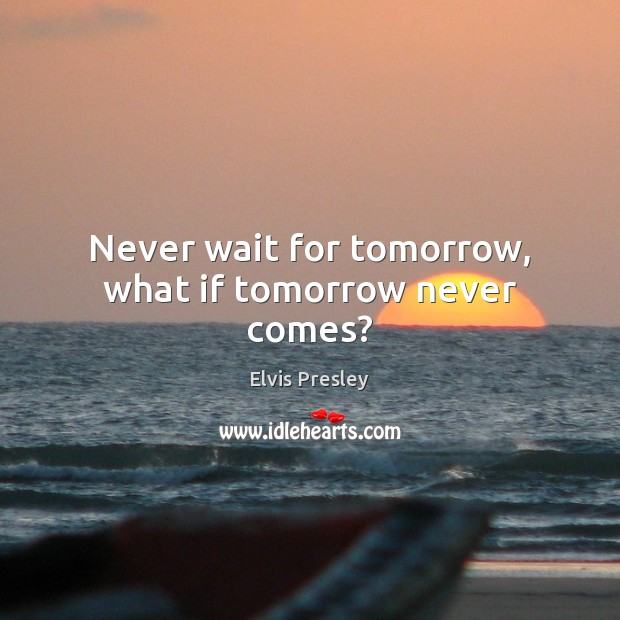 Never wait for tomorrow, what if tomorrow never comes? Elvis Presley Picture Quote