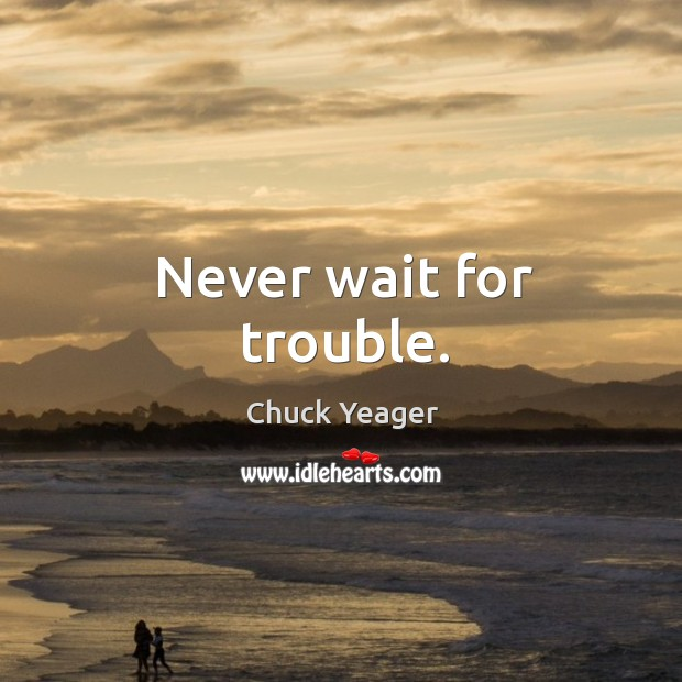 Never wait for trouble. Chuck Yeager Picture Quote