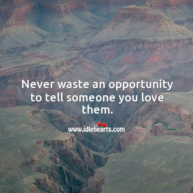 Never waste an opportunity to tell someone you love them. Image