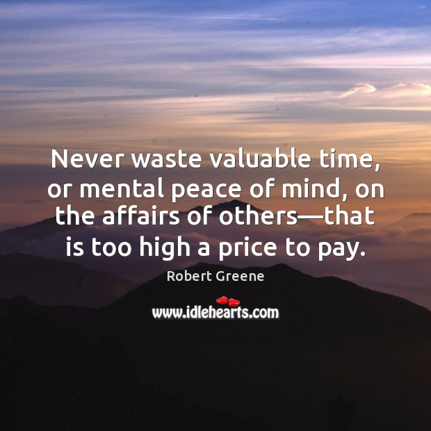 Never Waste Valuable Time Or Mental Peace Of Mind On The Affairs