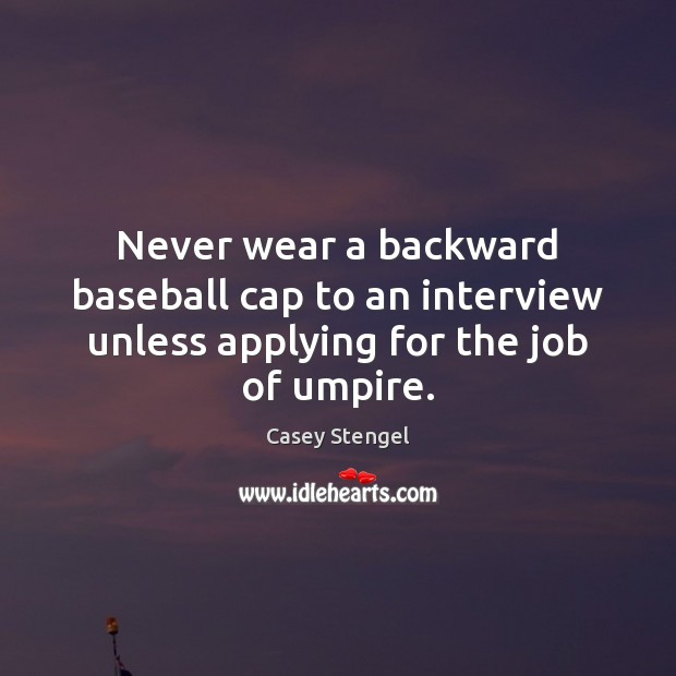 Never wear a backward baseball cap to an interview unless applying for the job of umpire. Casey Stengel Picture Quote