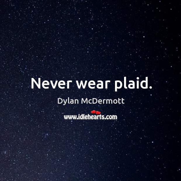 Never wear plaid. Dylan McDermott Picture Quote