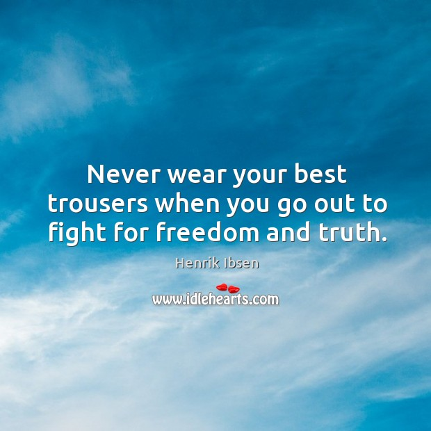Never wear your best trousers when you go out to fight for freedom and truth. Image