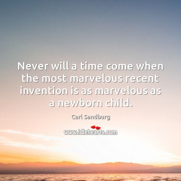 Never will a time come when the most marvelous recent invention is Carl Sandburg Picture Quote