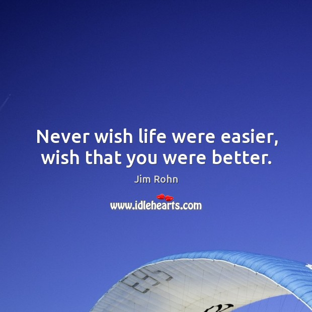 Never wish life were easier, wish that you were better. Image