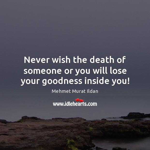 Image, Never wish the death of someone or you will lose your goodness inside you!