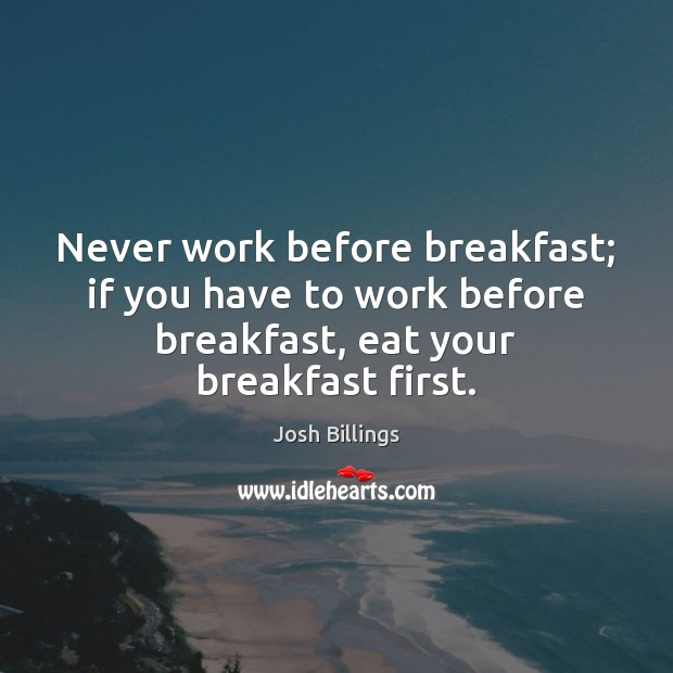 Image, Never work before breakfast; if you have to work before breakfast, eat