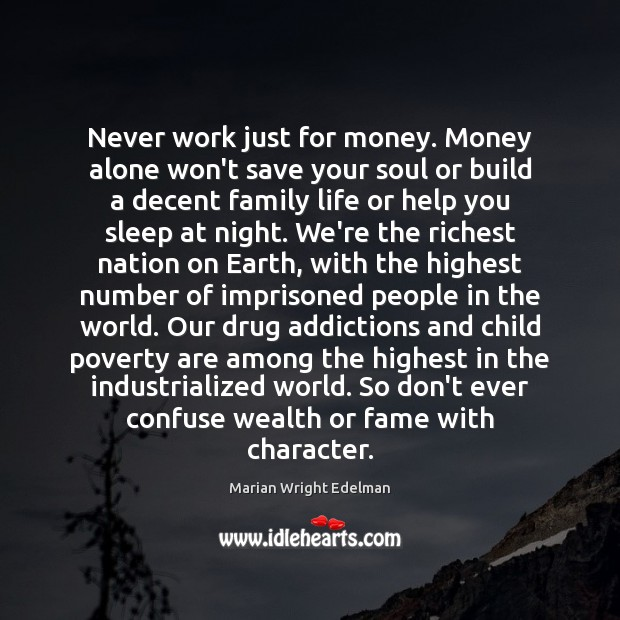Never work just for money. Money alone won't save your soul or Image