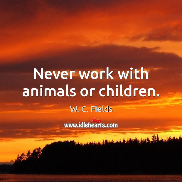 Never work with animals or children. W. C. Fields Picture Quote
