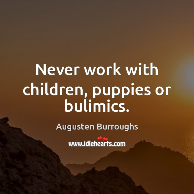 Never work with children, puppies or bulimics. Image