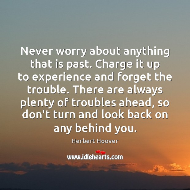 Never worry about anything that is past. Charge it up to experience Herbert Hoover Picture Quote