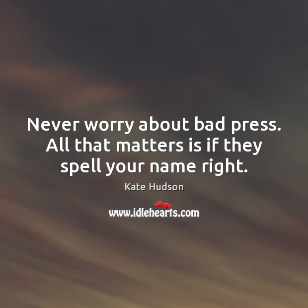 Never worry about bad press. All that matters is if they spell your name right. Kate Hudson Picture Quote