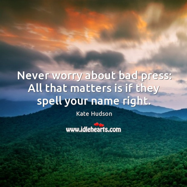Never worry about bad press: all that matters is if they spell your name right. Kate Hudson Picture Quote