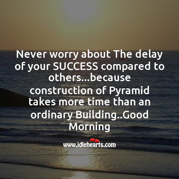 Never worry about the delay of your success compared to others.. Good Morning Messages Image