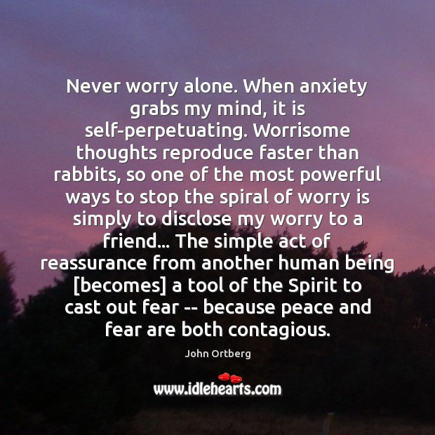 Never worry alone. When anxiety grabs my mind, it is self-perpetuating. Worrisome Worry Quotes Image