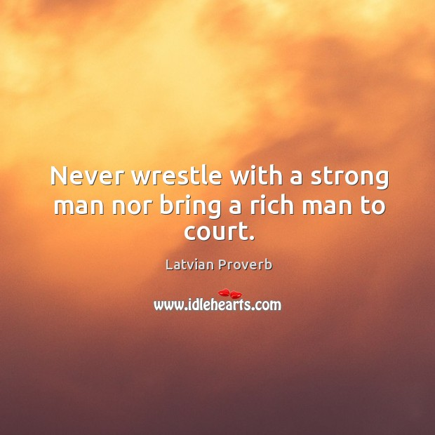 Never wrestle with a strong man nor bring a rich man to court. Latvian Proverbs Image