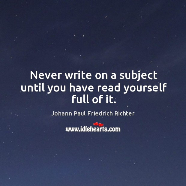 Never write on a subject until you have read yourself full of it. Johann Paul Friedrich Richter Picture Quote