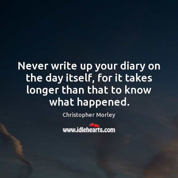 Never write up your diary on the day itself, for it takes Image