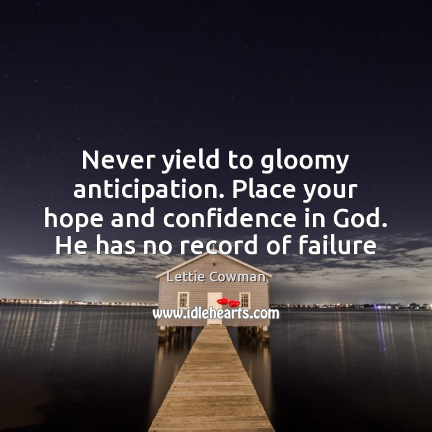 Never yield to gloomy anticipation. Place your hope and confidence in God. Lettie Cowman Picture Quote