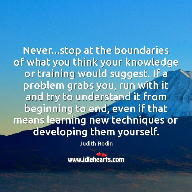 Never…stop at the boundaries of what you think your knowledge or Image