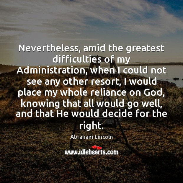 Nevertheless, amid the greatest difficulties of my Administration, when I could not Image