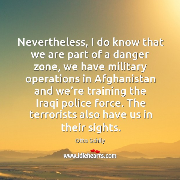 Nevertheless, I do know that we are part of a danger zone, we have military operations in afghanistan and Image