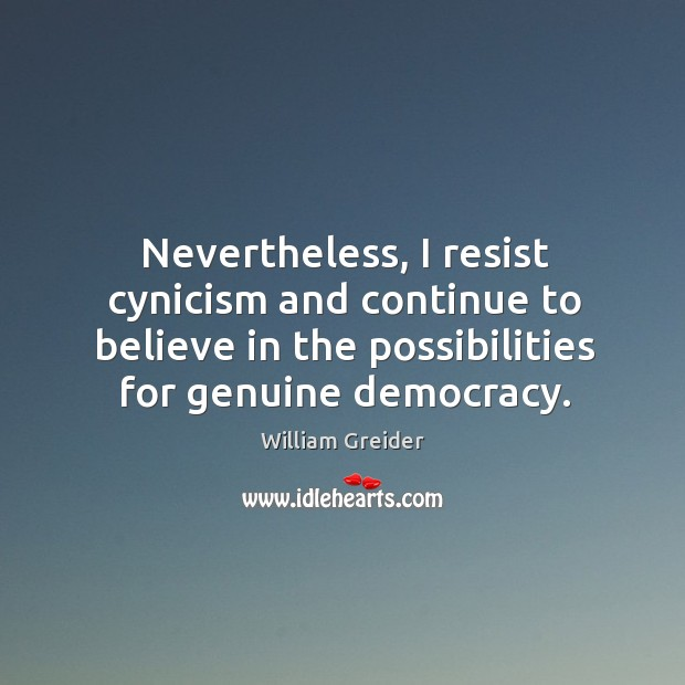 Nevertheless, I resist cynicism and continue to believe in the possibilities for genuine democracy. William Greider Picture Quote