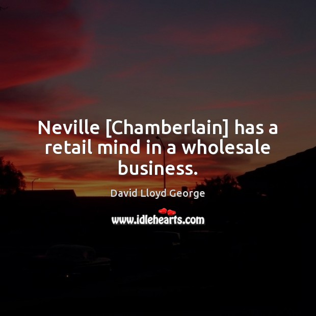 Neville [Chamberlain] has a retail mind in a wholesale business. David Lloyd George Picture Quote