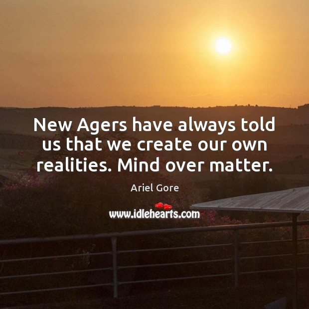 Image, New Agers have always told us that we create our own realities. Mind over matter.