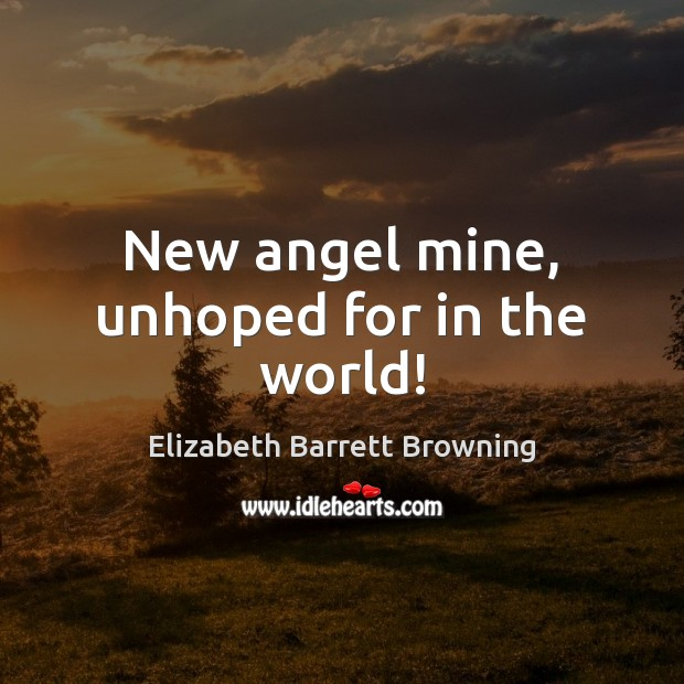 New angel mine, unhoped for in the world! Elizabeth Barrett Browning Picture Quote