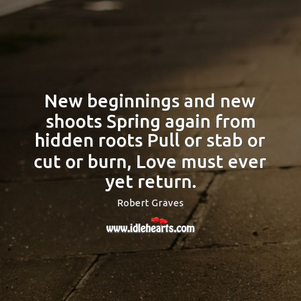 New beginnings and new shoots Spring again from hidden roots Pull or Robert Graves Picture Quote