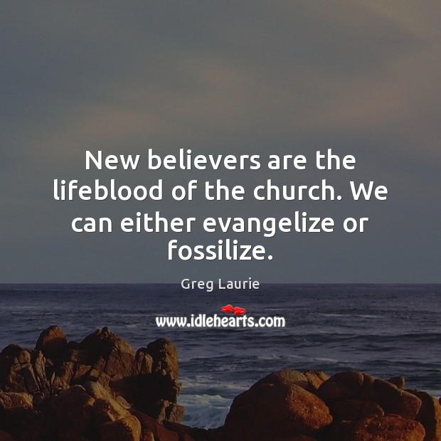 New believers are the lifeblood of the church. We can either evangelize or fossilize. Greg Laurie Picture Quote