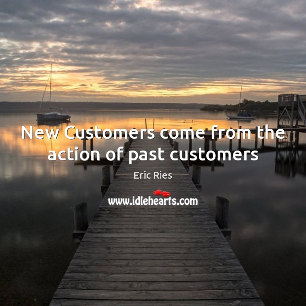 New Customers come from the action of past customers Eric Ries Picture Quote