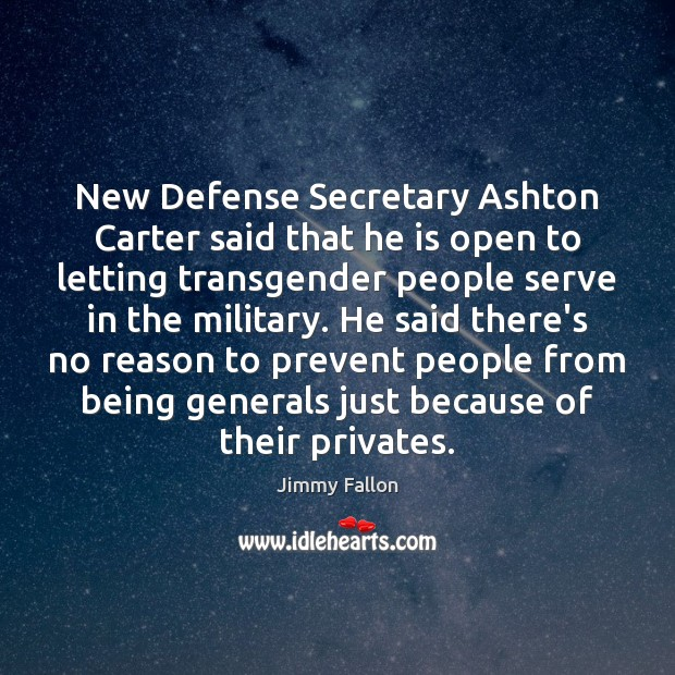New Defense Secretary Ashton Carter said that he is open to letting Jimmy Fallon Picture Quote