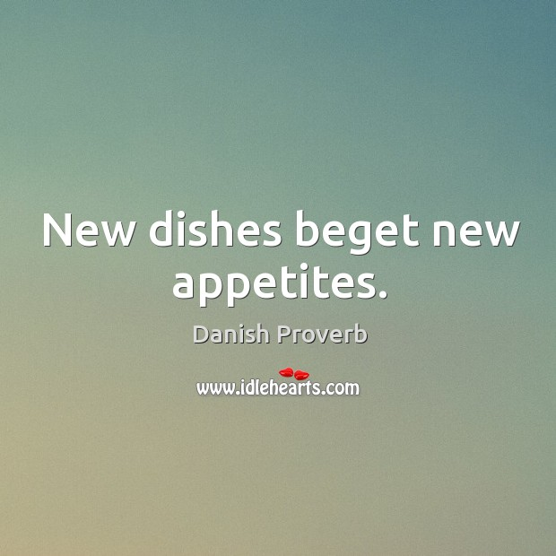 New dishes beget new appetites. Image