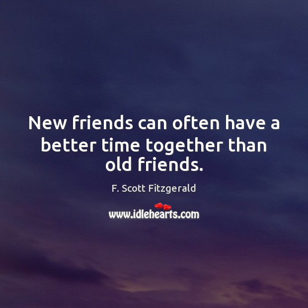 New friends can often have a better time together than old friends. Time Together Quotes Image