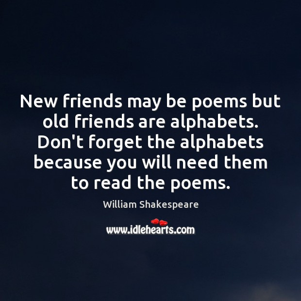 New Friends May Be Poems But Old Friends Are Alphabets Don