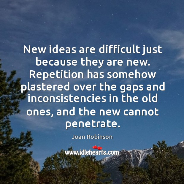 New ideas are difficult just because they are new. Repetition has somehow Joan Robinson Picture Quote