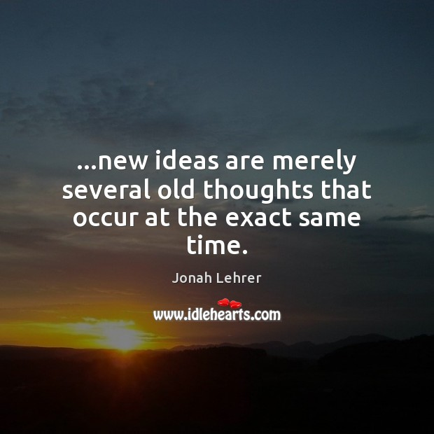 Image, …new ideas are merely several old thoughts that occur at the exact same time.