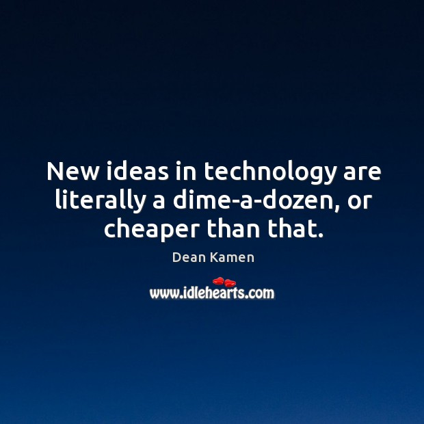 New ideas in technology are literally a dime-a-dozen, or cheaper than that. Dean Kamen Picture Quote