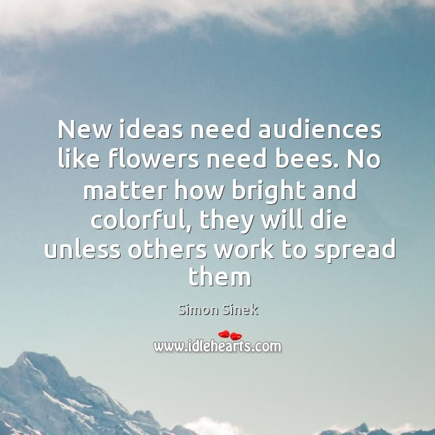 New ideas need audiences like flowers need bees. No matter how bright Image