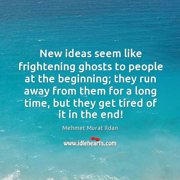 New ideas seem like frightening ghosts to people at the beginning; they Image