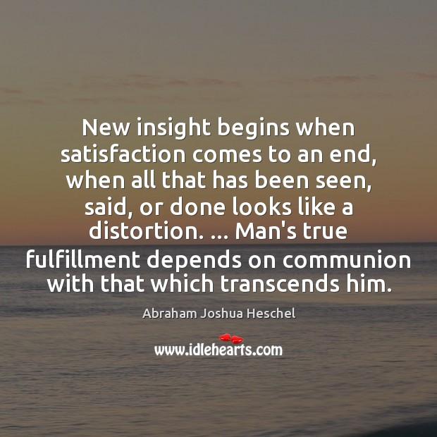 New insight begins when satisfaction comes to an end, when all that Abraham Joshua Heschel Picture Quote