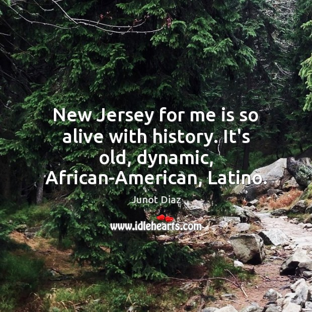 New Jersey for me is so alive with history. It's old, dynamic, African-American, Latino. Junot Diaz Picture Quote